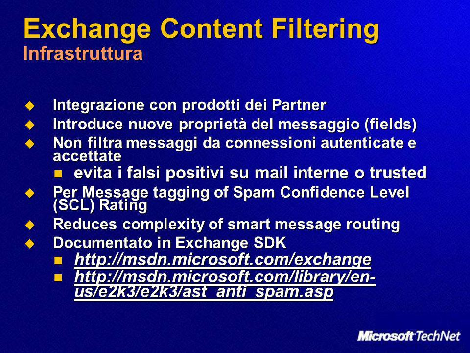 Exchange Content Filtering Infrastruttura Integrazione con prodotti dei Partner Integrazione con prodotti dei Partner Introduce nuove proprietà del messaggio (fields) Introduce nuove proprietà del messaggio (fields) Non filtra messaggi da connessioni autenticate e accettate Non filtra messaggi da connessioni autenticate e accettate evita i falsi positivi su mail interne o trusted evita i falsi positivi su mail interne o trusted Per Message tagging of Spam Confidence Level (SCL) Rating Per Message tagging of Spam Confidence Level (SCL) Rating Reduces complexity of smart message routing Reduces complexity of smart message routing Documentato in Exchange SDK Documentato in Exchange SDK http://msdn.microsoft.com/exchange http://msdn.microsoft.com/exchange http://msdn.microsoft.com/library/en- us/e2k3/e2k3/ast_anti_spam.asp http://msdn.microsoft.com/library/en- us/e2k3/e2k3/ast_anti_spam.asp