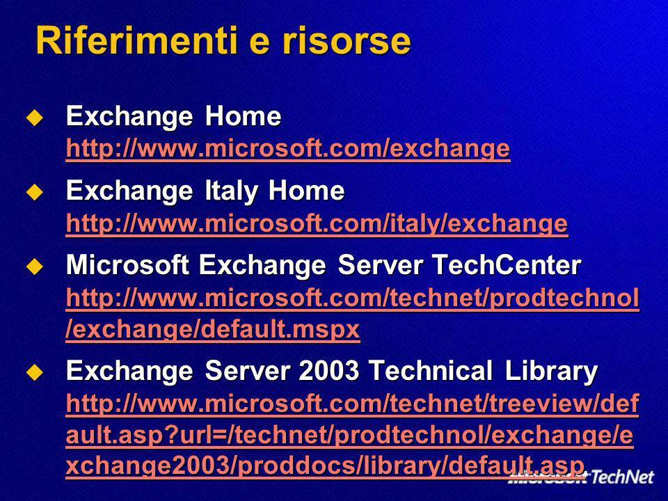 Riferimenti e risorse Exchange Home http://www.microsoft.com/exchange Exchange Home http://www.microsoft.com/exchange http://www.microsoft.com/exchange Exchange Italy Home http://www.microsoft.com/italy/exchange Exchange Italy Home http://www.microsoft.com/italy/exchange http://www.microsoft.com/italy/exchange Microsoft Exchange Server TechCenter http://www.microsoft.com/technet/prodtechnol /exchange/default.mspx Microsoft Exchange Server TechCenter http://www.microsoft.com/technet/prodtechnol /exchange/default.mspx http://www.microsoft.com/technet/prodtechnol /exchange/default.mspx http://www.microsoft.com/technet/prodtechnol /exchange/default.mspx Exchange Server 2003 Technical Library http://www.microsoft.com/technet/treeview/def ault.asp url=/technet/prodtechnol/exchange/e xchange2003/proddocs/library/default.asp Exchange Server 2003 Technical Library http://www.microsoft.com/technet/treeview/def ault.asp url=/technet/prodtechnol/exchange/e xchange2003/proddocs/library/default.asp http://www.microsoft.com/technet/treeview/def ault.asp url=/technet/prodtechnol/exchange/e xchange2003/proddocs/library/default.asp http://www.microsoft.com/technet/treeview/def ault.asp url=/technet/prodtechnol/exchange/e xchange2003/proddocs/library/default.asp