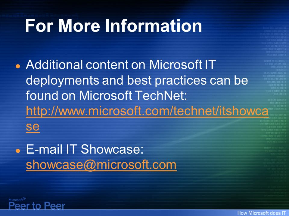 For More Information Additional content on Microsoft IT deployments and best practices can be found on Microsoft TechNet:   se   se  IT Showcase: