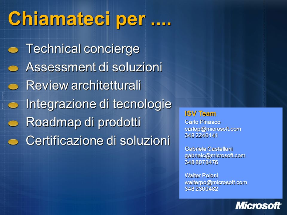 Chiamateci per.... ISV Team Carlo Pinasco carlop@microsoft.com 348 2246141 Gabriele Castellani gabrielc@microsoft.com 348 8078476 Walter Poloni walter