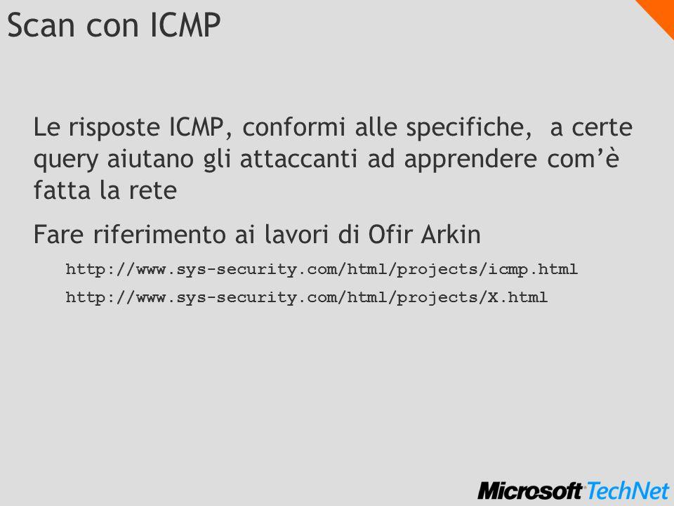 Scan con ICMP Le risposte ICMP, conformi alle specifiche, a certe query aiutano gli attaccanti ad apprendere comè fatta la rete Fare riferimento ai lavori di Ofir Arkin http://www.sys-security.com/html/projects/icmp.html http://www.sys-security.com/html/projects/X.html