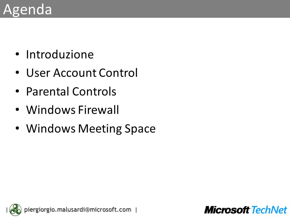 | piergiorgio.malusardi@microsoft.com | Agenda Introduzione User Account Control Parental Controls Windows Firewall Windows Meeting Space