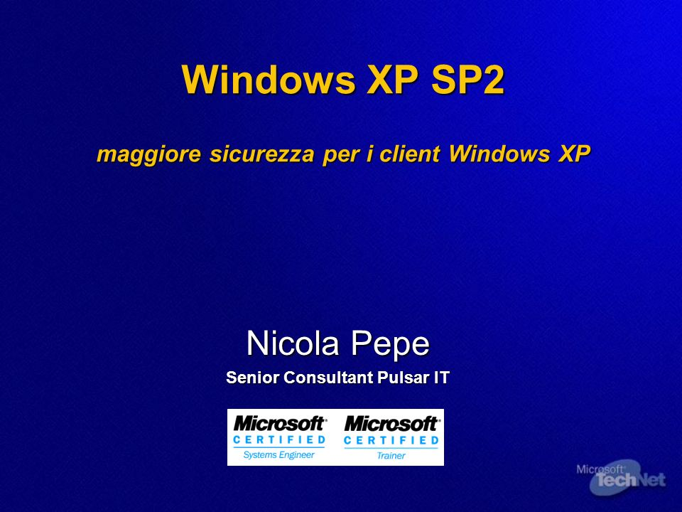 Windows XP SP2 maggiore sicurezza per i client Windows XP Nicola Pepe Senior Consultant Pulsar IT