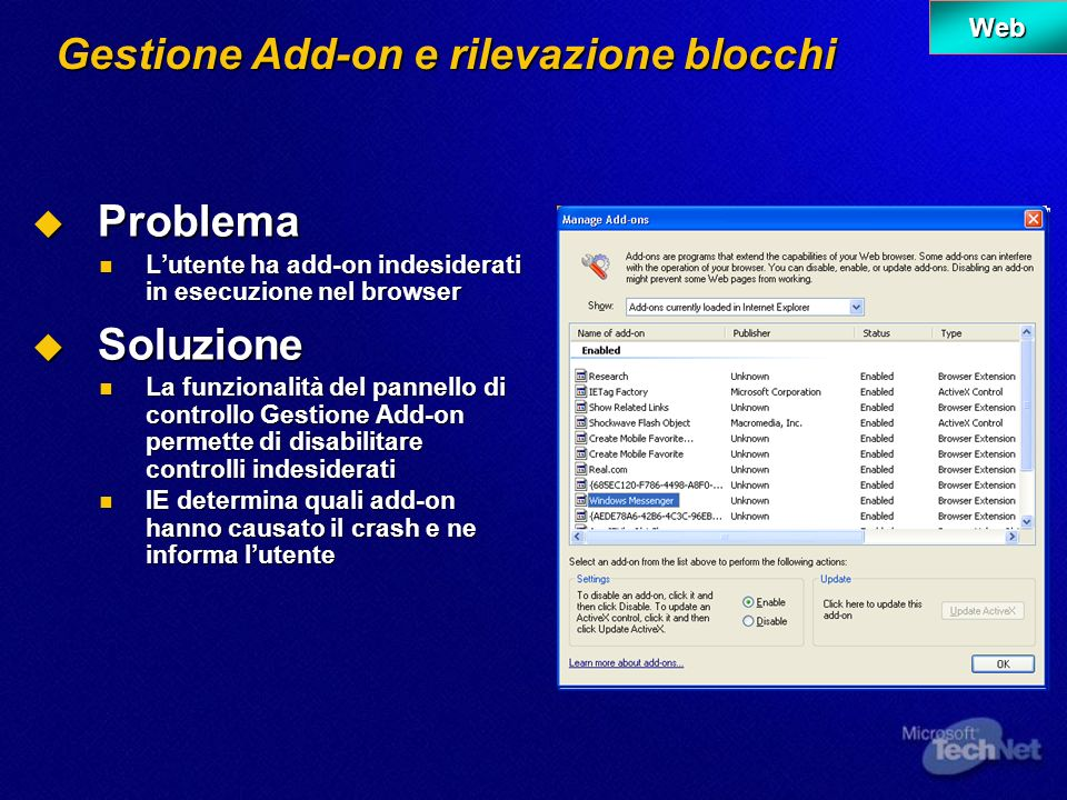 Gestione Add-on e rilevazione blocchi Problema Problema Lutente ha add-on indesiderati in esecuzione nel browser Lutente ha add-on indesiderati in esecuzione nel browser Soluzione Soluzione La funzionalità del pannello di controllo Gestione Add-on permette di disabilitare controlli indesiderati La funzionalità del pannello di controllo Gestione Add-on permette di disabilitare controlli indesiderati IE determina quali add-on hanno causato il crash e ne informa lutente IE determina quali add-on hanno causato il crash e ne informa lutente Web