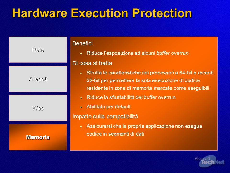Hardware Execution Protection Benefici Riduce lesposizione ad alcuni buffer overrun Di cosa si tratta Sfrutta le caratteristiche dei processori a 64-bit e recenti 32-bit per permettere la sola esecuzione di codice residente in zone di memoria marcate come eseguibili Riduce la sfruttabilità dei buffer overrun Abilitato per default Impatto sulla compatibilità Assicurarsi che la propria applicazione non esegua codice in segmenti di dati Memoria Rete Allegati Web
