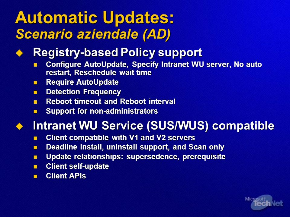 Automatic Updates: Scenario aziendale (AD) Registry-based Policy support Registry-based Policy support Configure AutoUpdate, Specify Intranet WU server, No auto restart, Reschedule wait time Configure AutoUpdate, Specify Intranet WU server, No auto restart, Reschedule wait time Require AutoUpdate Require AutoUpdate Detection Frequency Detection Frequency Reboot timeout and Reboot interval Reboot timeout and Reboot interval Support for non-administrators Support for non-administrators Intranet WU Service (SUS/WUS) compatible Intranet WU Service (SUS/WUS) compatible Client compatible with V1 and V2 servers Client compatible with V1 and V2 servers Deadline install, uninstall support, and Scan only Deadline install, uninstall support, and Scan only Update relationships: supersedence, prerequisite Update relationships: supersedence, prerequisite Client self-update Client self-update Client APIs Client APIs