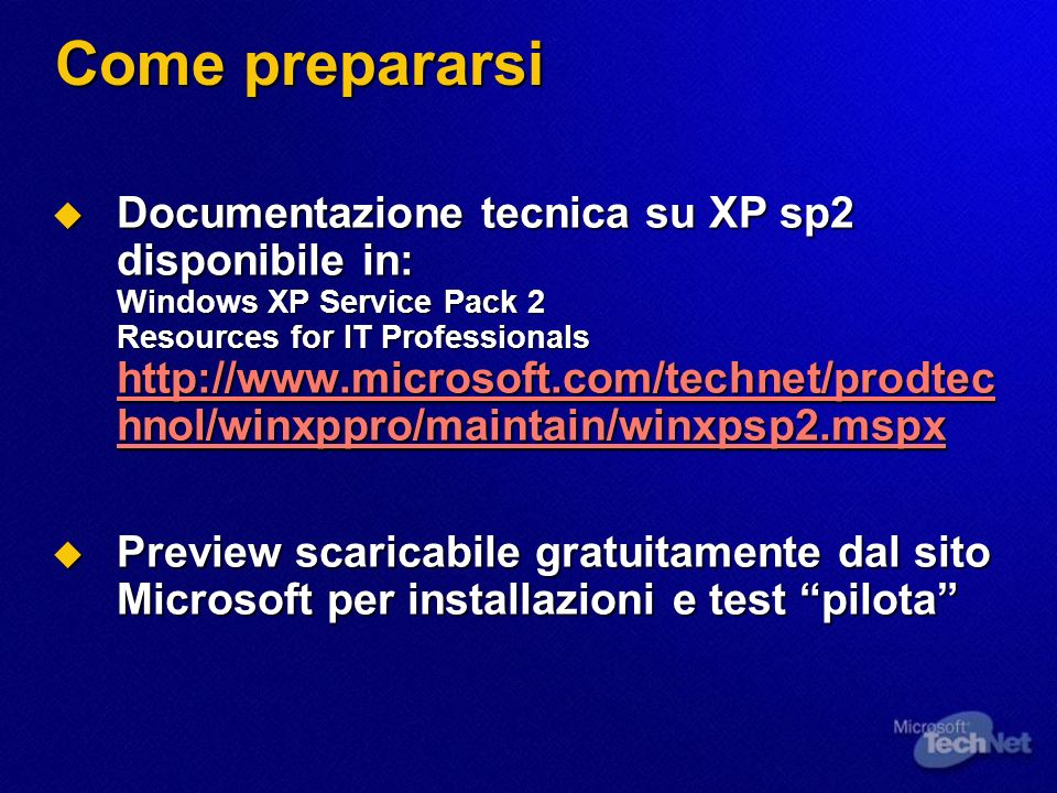 Come prepararsi Documentazione tecnica su XP sp2 disponibile in: Windows XP Service Pack 2 Resources for IT Professionals http://www.microsoft.com/technet/prodtec hnol/winxppro/maintain/winxpsp2.mspx Documentazione tecnica su XP sp2 disponibile in: Windows XP Service Pack 2 Resources for IT Professionals http://www.microsoft.com/technet/prodtec hnol/winxppro/maintain/winxpsp2.mspx http://www.microsoft.com/technet/prodtec hnol/winxppro/maintain/winxpsp2.mspx http://www.microsoft.com/technet/prodtec hnol/winxppro/maintain/winxpsp2.mspx Preview scaricabile gratuitamente dal sito Microsoft per installazioni e test pilota Preview scaricabile gratuitamente dal sito Microsoft per installazioni e test pilota