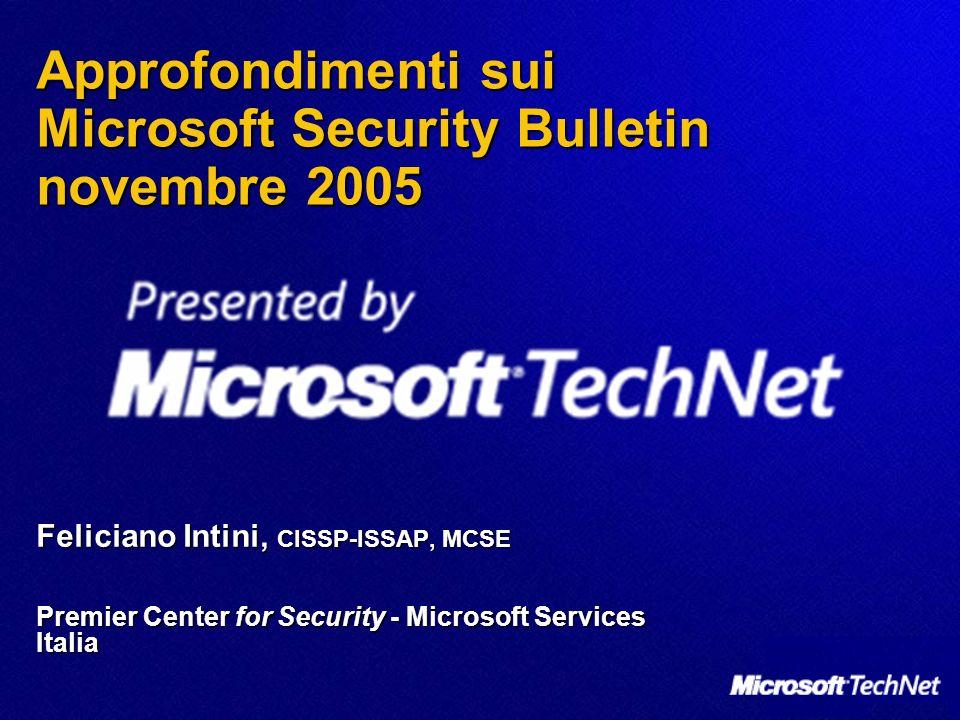 Approfondimenti sui Microsoft Security Bulletin novembre 2005 Feliciano Intini, CISSP-ISSAP, MCSE Premier Center for Security - Microsoft Services Ita