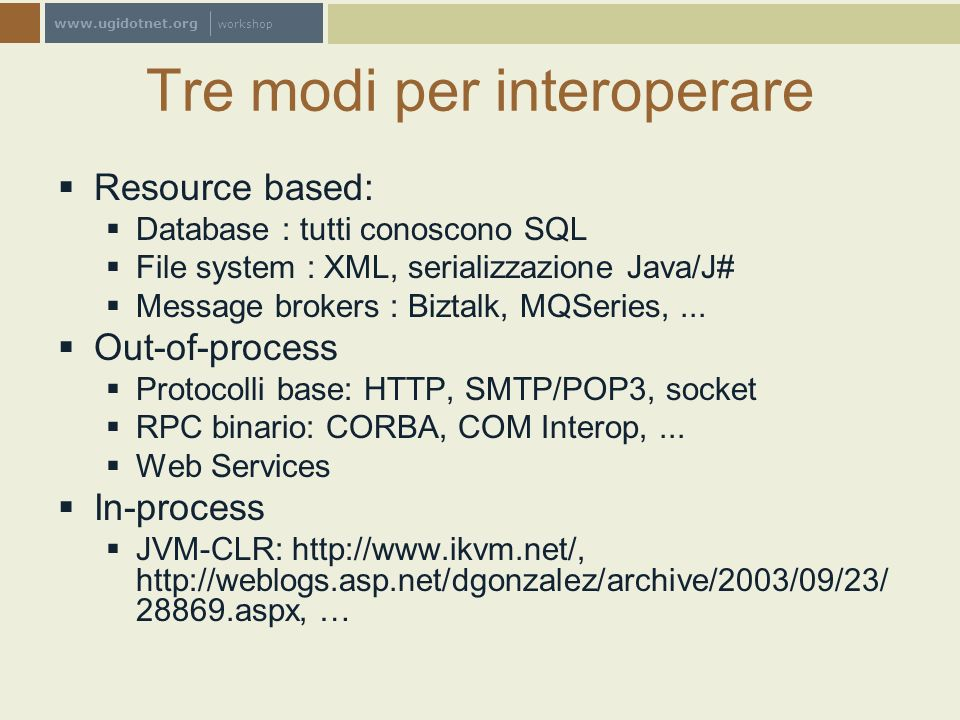 www.ugidotnet.org workshop Tre modi per interoperare Resource based: Database : tutti conoscono SQL File system : XML, serializzazione Java/J# Message brokers : Biztalk, MQSeries,...