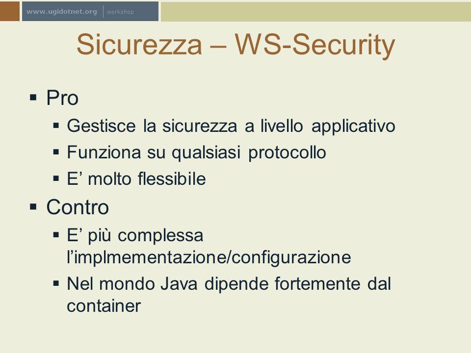 www.ugidotnet.org workshop Sicurezza – WS-Security Pro Gestisce la sicurezza a livello applicativo Funziona su qualsiasi protocollo E molto flessibile