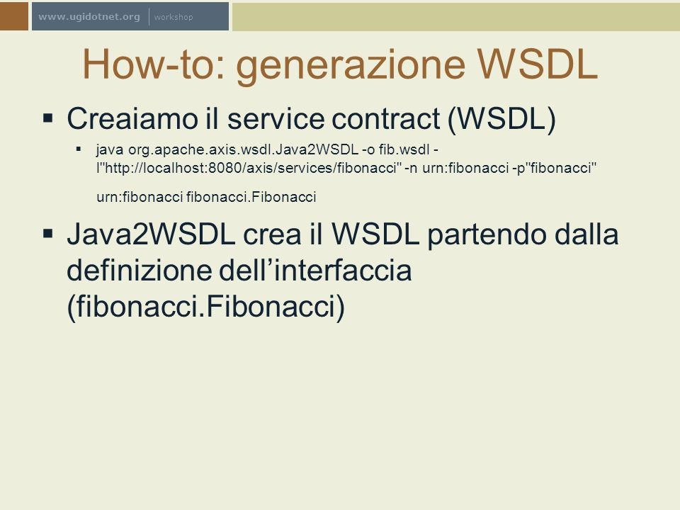 www.ugidotnet.org workshop How-to: generazione WSDL Creaiamo il service contract (WSDL) java org.apache.axis.wsdl.Java2WSDL -o fib.wsdl - l