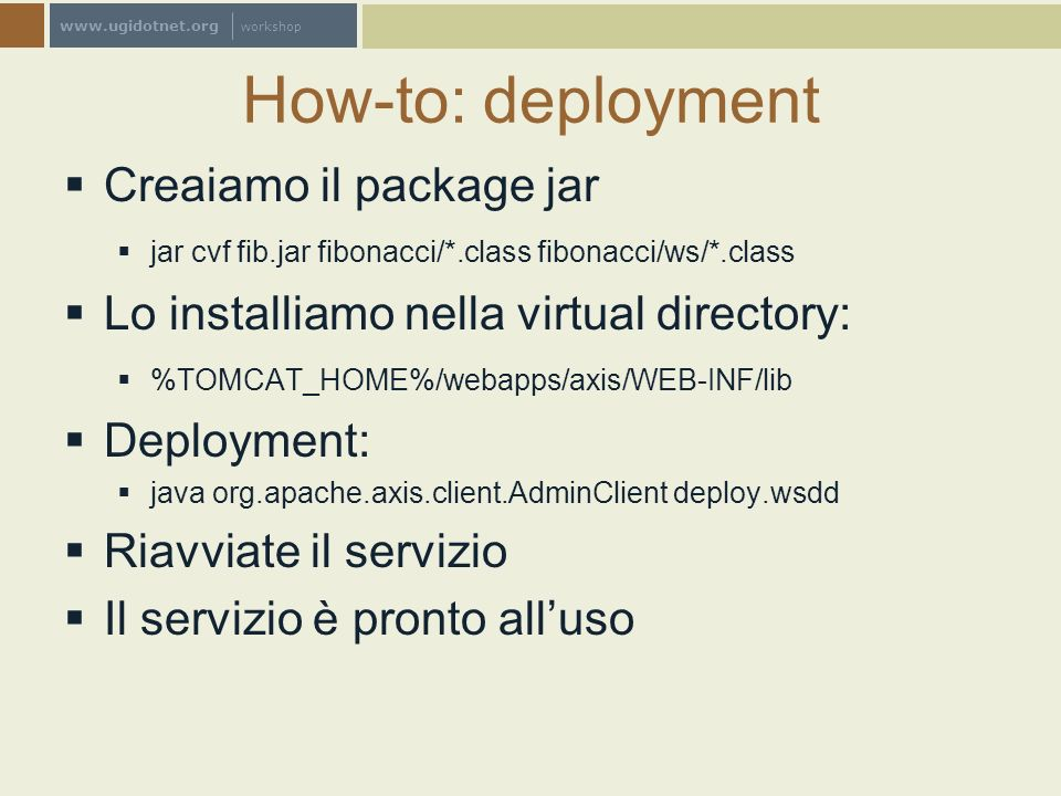 www.ugidotnet.org workshop How-to: deployment Creaiamo il package jar jar cvf fib.jar fibonacci/*.class fibonacci/ws/*.class Lo installiamo nella virtual directory: %TOMCAT_HOME%/webapps/axis/WEB-INF/lib Deployment: java org.apache.axis.client.AdminClient deploy.wsdd Riavviate il servizio Il servizio è pronto alluso
