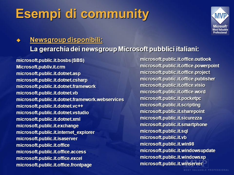 Esempi di community Newsgroup disponibili: Newsgroup disponibili: La gerarchia dei newsgroup Microsoft pubblici italiani: microsoft.public.it.bosbs (SBS) Microsoft.publiv.it.crmmicrosoft.public.it.dotnet.aspmicrosoft.public.it.dotnet.csharpmicrosoft.public.it.dotnet.frameworkmicrosoft.public.it.dotnet.vbmicrosoft.public.it.dotnet.framework.webservicesmicrosoft.public.it.dotnet.vc++microsoft.public.it.dotnet.vstudiomicrosoft.public.it.dotnet.xmlmicrosoft.public.it.exchangemicrosoft.public.it.internet_explorermicrosoft.public.it.isaservermicrosoft.public.it.officemicrosoft.public.it.office.accessmicrosoft.public.it.office.excelmicrosoft.public.it.office.frontpagemicrosoft.public.it.office.outlookmicrosoft.public.it.office.powerpointmicrosoft.public.it.office.projectmicrosoft.public.it.office.publishermicrosoft.public.it.office.visiomicrosoft.public.it.office.wordmicrosoft.public.it.pocketpcmicrosoft.public.it.scriptingmicrosoft.public.it.sharepoint microsoft.public.it.sicurezzamicrosoft.public.it.smartphonemicrosoft.public.it.sqlmicrosoft.public.it.vbmicrosoft.public.it.win98microsoft.public.it.windowsupdatemicrosoft.public.it.windowsxpmicrosoft.public.it.winserver