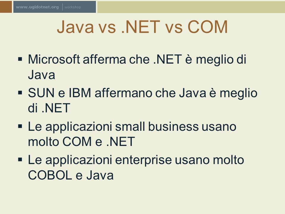 www.ugidotnet.org workshop Java vs.NET vs COM Microsoft afferma che.NET è meglio di Java SUN e IBM affermano che Java è meglio di.NET Le applicazioni