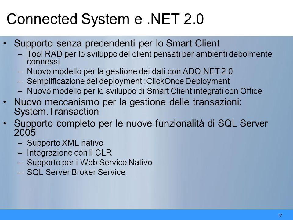 17 Connected System e.NET 2.0 Supporto senza precendenti per lo Smart Client –Tool RAD per lo sviluppo del client pensati per ambienti debolmente connessi –Nuovo modello per la gestione dei dati con ADO.NET 2.0 –Semplificazione del deployment :ClickOnce Deployment –Nuovo modello per lo sviluppo di Smart Client integrati con Office Nuovo meccanismo per la gestione delle transazioni: System.Transaction Supporto completo per le nuove funzionalità di SQL Server 2005 –Supporto XML nativo –Integrazione con il CLR –Supporto per i Web Service Nativo –SQL Server Broker Service