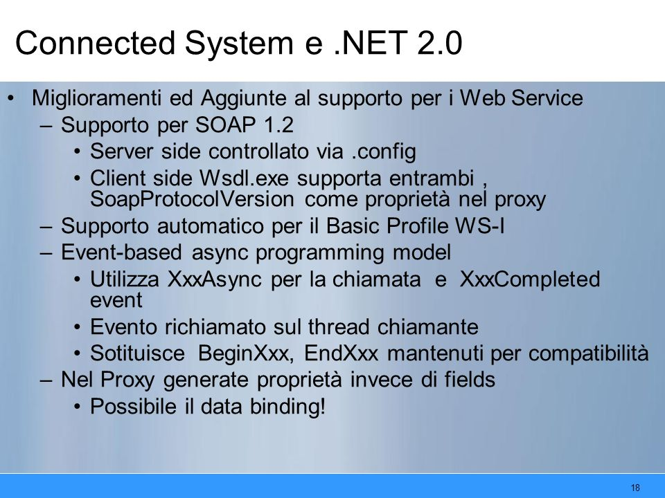 18 Connected System e.NET 2.0 Miglioramenti ed Aggiunte al supporto per i Web Service –Supporto per SOAP 1.2 Server side controllato via.config Client side Wsdl.exe supporta entrambi, SoapProtocolVersion come proprietà nel proxy –Supporto automatico per il Basic Profile WS-I –Event-based async programming model Utilizza XxxAsync per la chiamata e XxxCompleted event Evento richiamato sul thread chiamante Sotituisce BeginXxx, EndXxx mantenuti per compatibilità –Nel Proxy generate proprietà invece di fields Possibile il data binding!