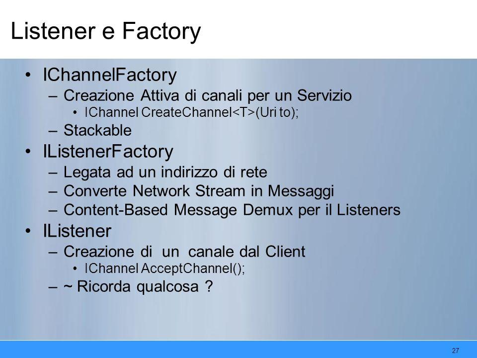 27 Listener e Factory IChannelFactory –Creazione Attiva di canali per un Servizio IChannel CreateChannel (Uri to); –Stackable IListenerFactory –Legata ad un indirizzo di rete –Converte Network Stream in Messaggi –Content-Based Message Demux per il Listeners IListener –Creazione di un canale dal Client IChannel AcceptChannel(); –~ Ricorda qualcosa ?