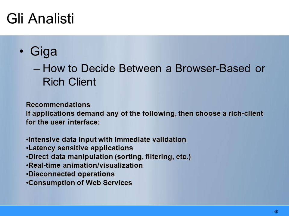 40 Gli Analisti Giga –How to Decide Between a Browser-Based or Rich Client Recommendations If applications demand any of the following, then choose a rich-client for the user interface: Intensive data input with immediate validationIntensive data input with immediate validation Latency sensitive applicationsLatency sensitive applications Direct data manipulation (sorting, filtering, etc.)Direct data manipulation (sorting, filtering, etc.) Real-time animation/visualizationReal-time animation/visualization Disconnected operationsDisconnected operations Consumption of Web ServicesConsumption of Web Services