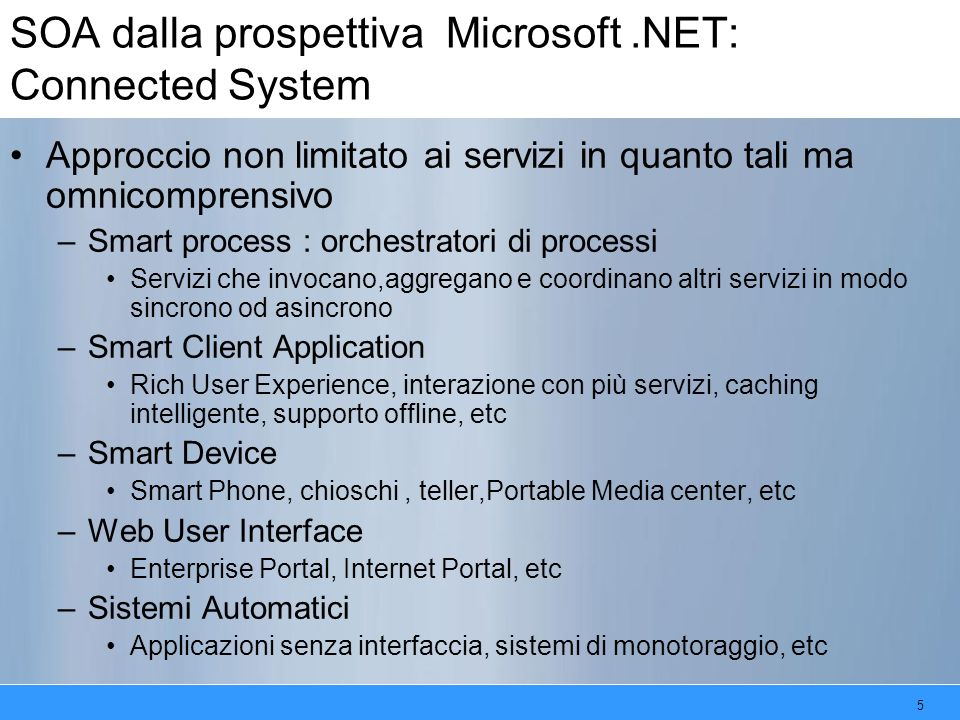 5 SOA dalla prospettiva Microsoft.NET: Connected System Approccio non limitato ai servizi in quanto tali ma omnicomprensivo –Smart process : orchestratori di processi Servizi che invocano,aggregano e coordinano altri servizi in modo sincrono od asincrono –Smart Client Application Rich User Experience, interazione con più servizi, caching intelligente, supporto offline, etc –Smart Device Smart Phone, chioschi, teller,Portable Media center, etc –Web User Interface Enterprise Portal, Internet Portal, etc –Sistemi Automatici Applicazioni senza interfaccia, sistemi di monotoraggio, etc