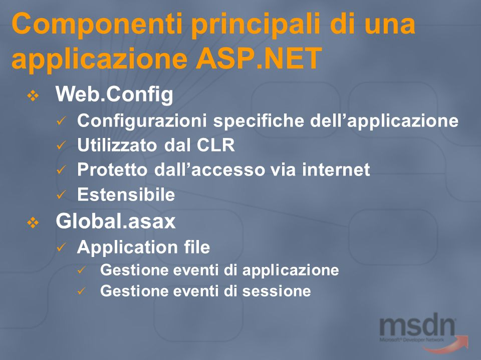 Componenti principali di una applicazione ASP.NET Web.Config Configurazioni specifiche dellapplicazione Utilizzato dal CLR Protetto dallaccesso via in