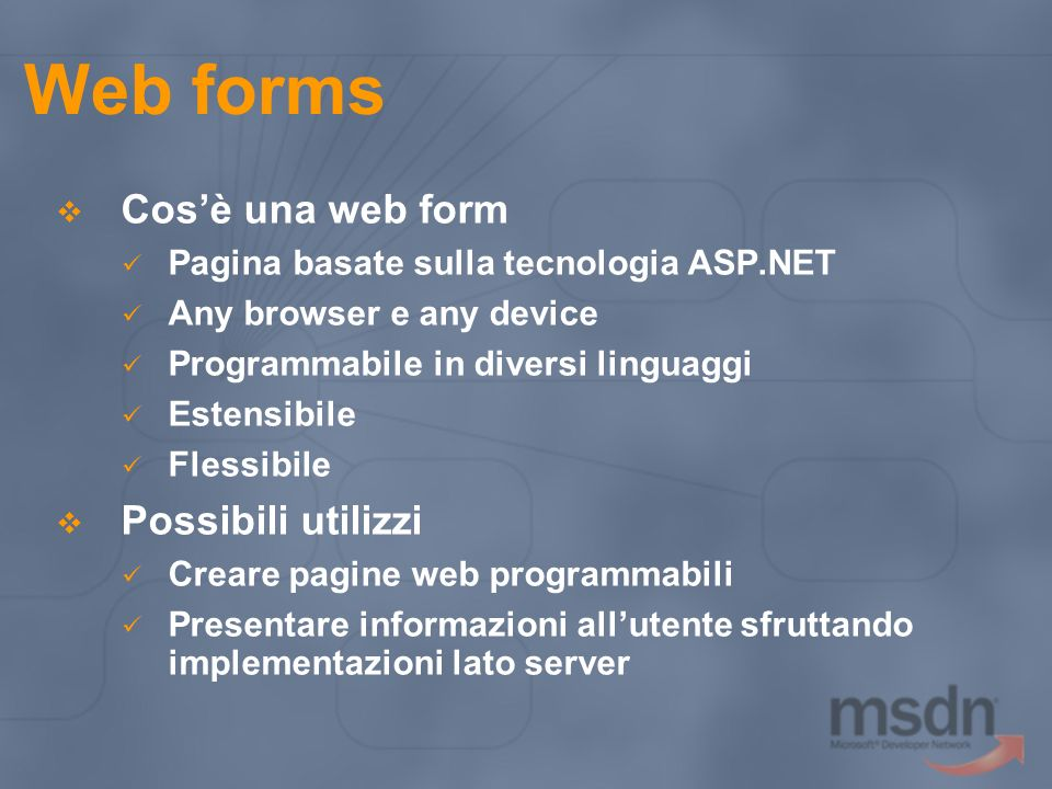 Web forms Cosè una web form Pagina basate sulla tecnologia ASP.NET Any browser e any device Programmabile in diversi linguaggi Estensibile Flessibile