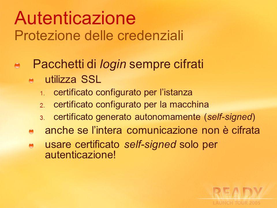 Autenticazione Protezione delle credenziali Pacchetti di login sempre cifrati utilizza SSL certificato configurato per listanza certificato configurato per la macchina certificato generato autonomamente (self-signed) anche se lintera comunicazione non è cifrata usare certificato self-signed solo per autenticazione!