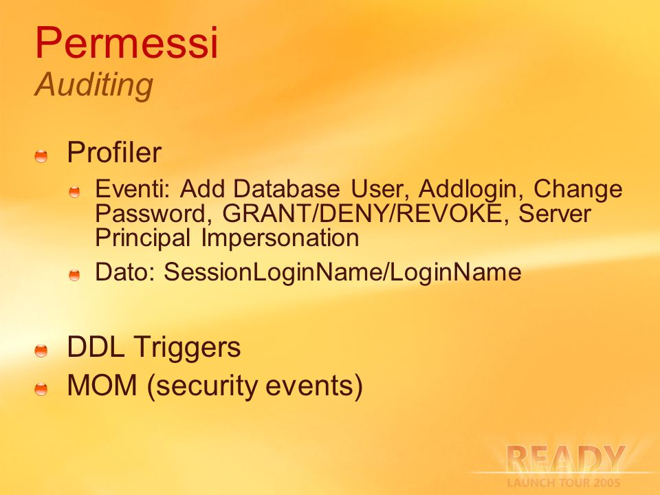 Permessi Auditing Profiler Eventi: Add Database User, Addlogin, Change Password, GRANT/DENY/REVOKE, Server Principal Impersonation Dato: SessionLoginName/LoginName DDL Triggers MOM (security events)