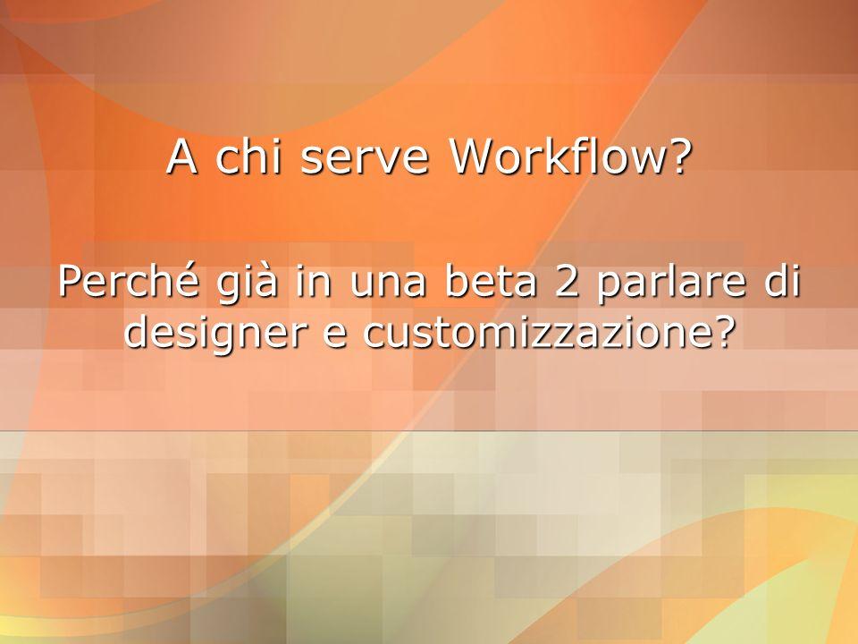 Workflow e servizi I servizi di WF sono pluggabiliI servizi di WF sono pluggabili –questa architettura permette l espandibilità futura dell infrastruttura di Workflow Alcuni esempi:Alcuni esempi: –ExternalDataExchangeService (comunicazione tra host e workflow) –WorkflowSchedulerService –WorkflowTransactionService –WorkflowPersistenceService –TrackingService –Custom (derivato da WorkflowRuntimeService) –WorkflowCompilerOptionsService –ToolboxService –......