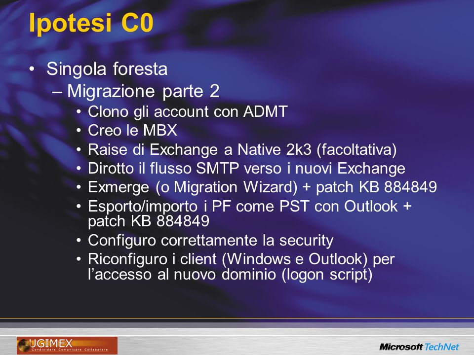 Ipotesi C0 Singola foresta –Migrazione parte 2 Clono gli account con ADMT Creo le MBX Raise di Exchange a Native 2k3 (facoltativa) Dirotto il flusso SMTP verso i nuovi Exchange Exmerge (o Migration Wizard) + patch KB 884849 Esporto/importo i PF come PST con Outlook + patch KB 884849 Configuro correttamente la security Riconfiguro i client (Windows e Outlook) per laccesso al nuovo dominio (logon script)