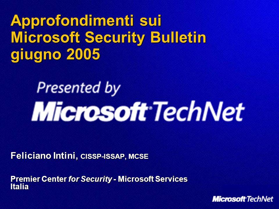 Agenda Emissione di Sicurezza di giugno 2005 Emissione di Sicurezza di giugno 2005 Bollettini di Sicurezza Bollettini di Sicurezza Nuovi: MS05-025/MS05-034 Nuovi: MS05-025/MS05-034 Riemessi: MS02-035, MS05-004, MS05-019 Riemessi: MS02-035, MS05-004, MS05-019 Malicious Software Removal Tools di giugno Malicious Software Removal Tools di giugno Nuovi strumenti per il Security Update Management: Nuovi strumenti per il Security Update Management: Windows Server Update Services (WSUS) e Microsoft Update (MU) Windows Server Update Services (WSUS) e Microsoft Update (MU) Risorse ed Eventi Risorse ed Eventi
