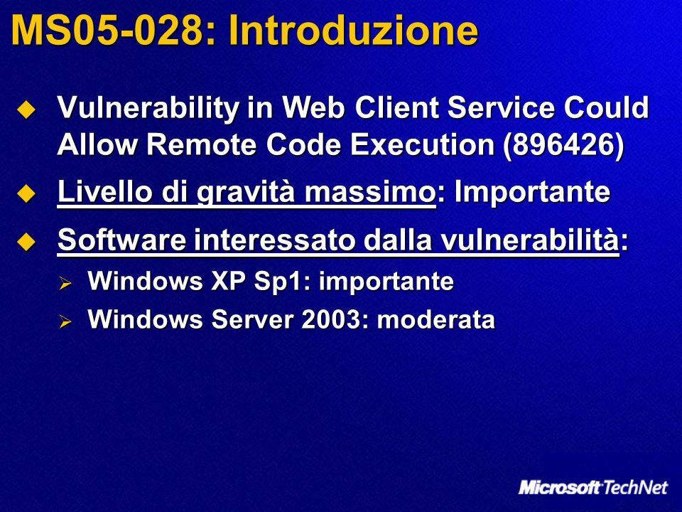 MS05-028: Introduzione Vulnerability in Web Client Service Could Allow Remote Code Execution (896426) Vulnerability in Web Client Service Could Allow Remote Code Execution (896426) Livello di gravità massimo: Importante Livello di gravità massimo: Importante Software interessato dalla vulnerabilità: Software interessato dalla vulnerabilità: Windows XP Sp1: importante Windows XP Sp1: importante Windows Server 2003: moderata Windows Server 2003: moderata