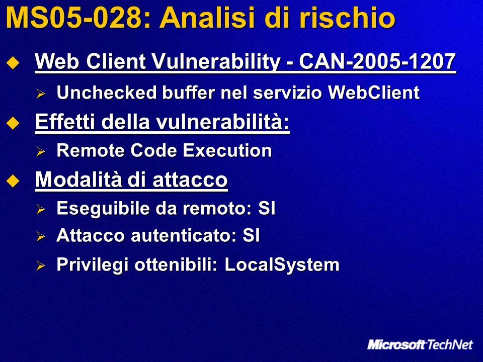 MS05-028: Analisi di rischio Web Client Vulnerability - CAN-2005-1207 Web Client Vulnerability - CAN-2005-1207 Unchecked buffer nel servizio WebClient Unchecked buffer nel servizio WebClient Effetti della vulnerabilità: Effetti della vulnerabilità: Remote Code Execution Remote Code Execution Modalità di attacco Modalità di attacco Eseguibile da remoto: SI Eseguibile da remoto: SI Attacco autenticato: SI Attacco autenticato: SI Privilegi ottenibili: LocalSystem Privilegi ottenibili: LocalSystem