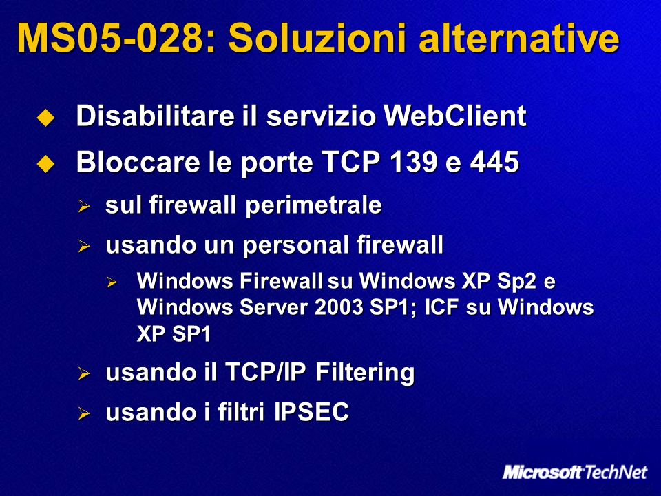 MS05-028: Soluzioni alternative Disabilitare il servizio WebClient Disabilitare il servizio WebClient Bloccare le porte TCP 139 e 445 Bloccare le porte TCP 139 e 445 sul firewall perimetrale sul firewall perimetrale usando un personal firewall usando un personal firewall Windows Firewall su Windows XP Sp2 e Windows Server 2003 SP1; ICF su Windows XP SP1 Windows Firewall su Windows XP Sp2 e Windows Server 2003 SP1; ICF su Windows XP SP1 usando il TCP/IP Filtering usando il TCP/IP Filtering usando i filtri IPSEC usando i filtri IPSEC