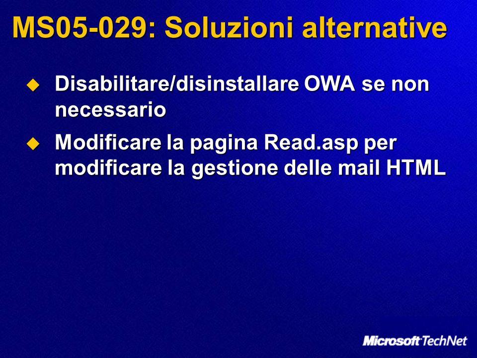 MS05-029: Soluzioni alternative Disabilitare/disinstallare OWA se non necessario Disabilitare/disinstallare OWA se non necessario Modificare la pagina Read.asp per modificare la gestione delle mail HTML Modificare la pagina Read.asp per modificare la gestione delle mail HTML