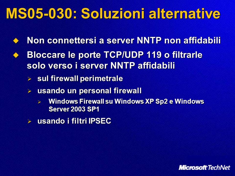 MS05-030: Soluzioni alternative Non connettersi a server NNTP non affidabili Non connettersi a server NNTP non affidabili Bloccare le porte TCP/UDP 119 o filtrarle solo verso i server NNTP affidabili Bloccare le porte TCP/UDP 119 o filtrarle solo verso i server NNTP affidabili sul firewall perimetrale sul firewall perimetrale usando un personal firewall usando un personal firewall Windows Firewall su Windows XP Sp2 e Windows Server 2003 SP1 Windows Firewall su Windows XP Sp2 e Windows Server 2003 SP1 usando i filtri IPSEC usando i filtri IPSEC