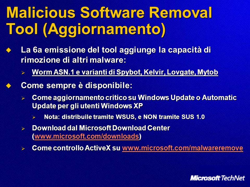 Malicious Software Removal Tool (Aggiornamento) La 6a emissione del tool aggiunge la capacità di rimozione di altri malware: La 6a emissione del tool aggiunge la capacità di rimozione di altri malware: Worm ASN.1 e varianti di Spybot, Kelvir, Lovgate, Mytob Worm ASN.1 e varianti di Spybot, Kelvir, Lovgate, Mytob Come sempre è disponibile: Come sempre è disponibile: Come aggiornamento critico su Windows Update o Automatic Update per gli utenti Windows XP Come aggiornamento critico su Windows Update o Automatic Update per gli utenti Windows XP Nota: distribuile tramite WSUS, e NON tramite SUS 1.0 Nota: distribuile tramite WSUS, e NON tramite SUS 1.0 Download dal Microsoft Download Center (www.microsoft.com/downloads) Download dal Microsoft Download Center (www.microsoft.com/downloads)www.microsoft.com/downloads Come controllo ActiveX su www.microsoft.com/malwareremove Come controllo ActiveX su www.microsoft.com/malwareremovewww.microsoft.com/malwareremove