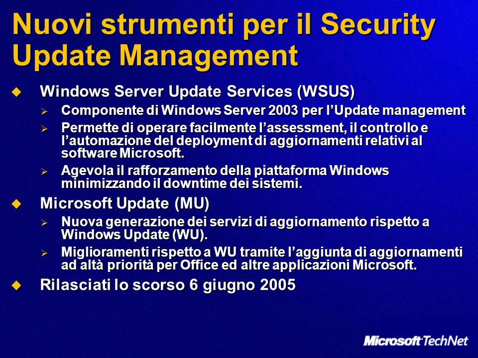 Nuovi strumenti per il Security Update Management Windows Server Update Services (WSUS) Windows Server Update Services (WSUS) Componente di Windows Server 2003 per lUpdate management Componente di Windows Server 2003 per lUpdate management Permette di operare facilmente lassessment, il controllo e lautomazione del deployment di aggiornamenti relativi al software Microsoft.