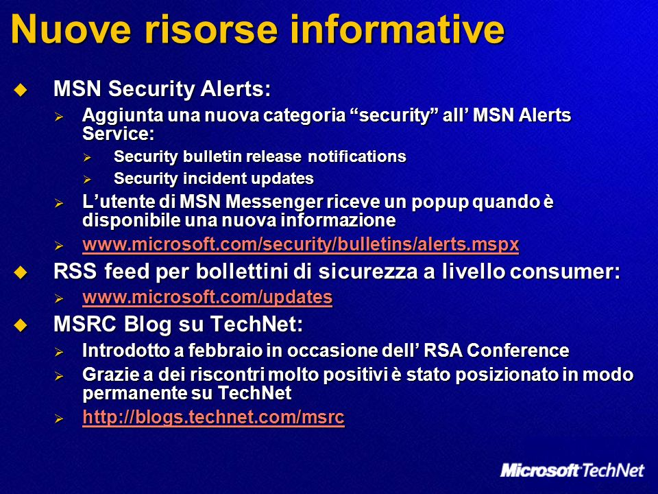 Nuove risorse informative MSN Security Alerts: MSN Security Alerts: Aggiunta una nuova categoria security all MSN Alerts Service: Aggiunta una nuova categoria security all MSN Alerts Service: Security bulletin release notifications Security bulletin release notifications Security incident updates Security incident updates Lutente di MSN Messenger riceve un popup quando è disponibile una nuova informazione Lutente di MSN Messenger riceve un popup quando è disponibile una nuova informazione www.microsoft.com/security/bulletins/alerts.mspx www.microsoft.com/security/bulletins/alerts.mspx www.microsoft.com/security/bulletins/alerts.mspx RSS feed per bollettini di sicurezza a livello consumer: RSS feed per bollettini di sicurezza a livello consumer: www.microsoft.com/updates www.microsoft.com/updates www.microsoft.com/updates MSRC Blog su TechNet: MSRC Blog su TechNet: Introdotto a febbraio in occasione dell RSA Conference Introdotto a febbraio in occasione dell RSA Conference Grazie a dei riscontri molto positivi è stato posizionato in modo permanente su TechNet Grazie a dei riscontri molto positivi è stato posizionato in modo permanente su TechNet http://blogs.technet.com/msrc http://blogs.technet.com/msrc http://blogs.technet.com/msrc