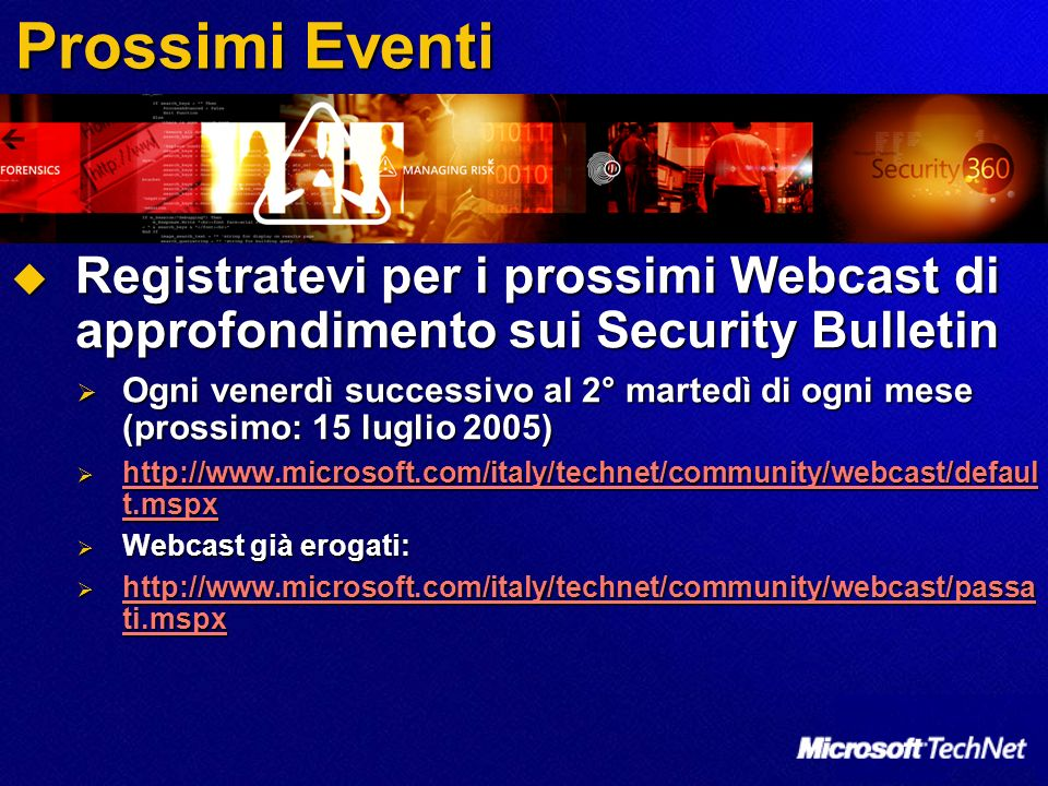 Prossimi Eventi Registratevi per i prossimi Webcast di approfondimento sui Security Bulletin Registratevi per i prossimi Webcast di approfondimento sui Security Bulletin Ogni venerdì successivo al 2° martedì di ogni mese (prossimo: 15 luglio 2005) Ogni venerdì successivo al 2° martedì di ogni mese (prossimo: 15 luglio 2005) http://www.microsoft.com/italy/technet/community/webcast/defaul t.mspx http://www.microsoft.com/italy/technet/community/webcast/defaul t.mspx http://www.microsoft.com/italy/technet/community/webcast/defaul t.mspx http://www.microsoft.com/italy/technet/community/webcast/defaul t.mspx Webcast già erogati: Webcast già erogati: http://www.microsoft.com/italy/technet/community/webcast/passa ti.mspx http://www.microsoft.com/italy/technet/community/webcast/passa ti.mspx http://www.microsoft.com/italy/technet/community/webcast/passa ti.mspx http://www.microsoft.com/italy/technet/community/webcast/passa ti.mspx