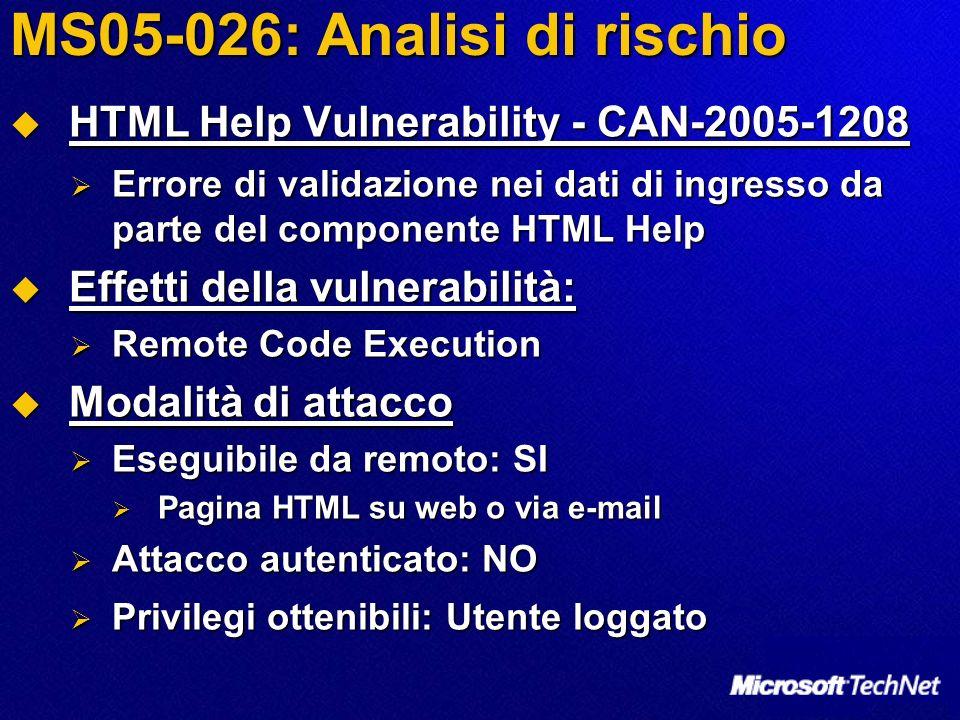 MS05-026: Analisi di rischio HTML Help Vulnerability - CAN-2005-1208 HTML Help Vulnerability - CAN-2005-1208 Errore di validazione nei dati di ingresso da parte del componente HTML Help Errore di validazione nei dati di ingresso da parte del componente HTML Help Effetti della vulnerabilità: Effetti della vulnerabilità: Remote Code Execution Remote Code Execution Modalità di attacco Modalità di attacco Eseguibile da remoto: SI Eseguibile da remoto: SI Pagina HTML su web o via e-mail Pagina HTML su web o via e-mail Attacco autenticato: NO Attacco autenticato: NO Privilegi ottenibili: Utente loggato Privilegi ottenibili: Utente loggato