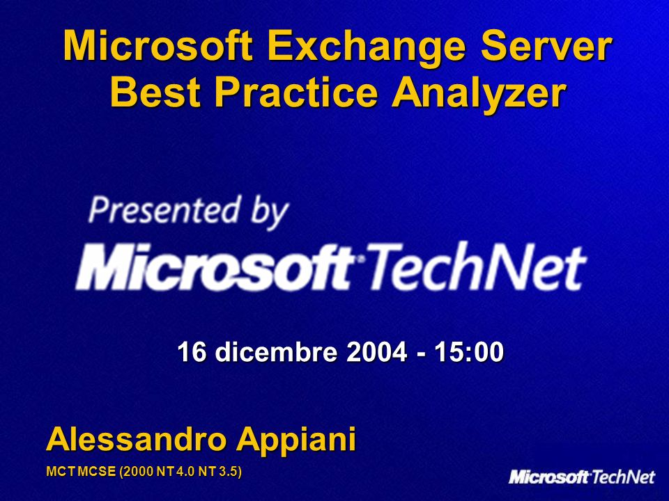 Microsoft Exchange Server Best Practice Analyzer 16 dicembre 2004 - 15:00 Alessandro Appiani MCT MCSE (2000 NT 4.0 NT 3.5)