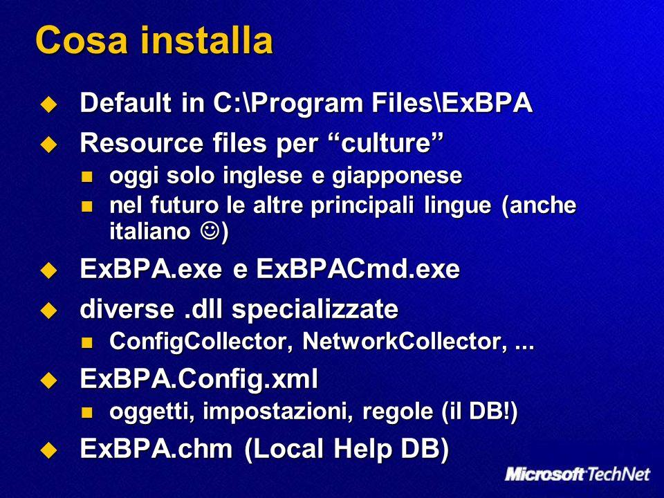 Cosa installa Default in C:\Program Files\ExBPA Default in C:\Program Files\ExBPA Resource files per culture Resource files per culture oggi solo inglese e giapponese oggi solo inglese e giapponese nel futuro le altre principali lingue (anche italiano ) nel futuro le altre principali lingue (anche italiano ) ExBPA.exe e ExBPACmd.exe ExBPA.exe e ExBPACmd.exe diverse.dll specializzate diverse.dll specializzate ConfigCollector, NetworkCollector,...