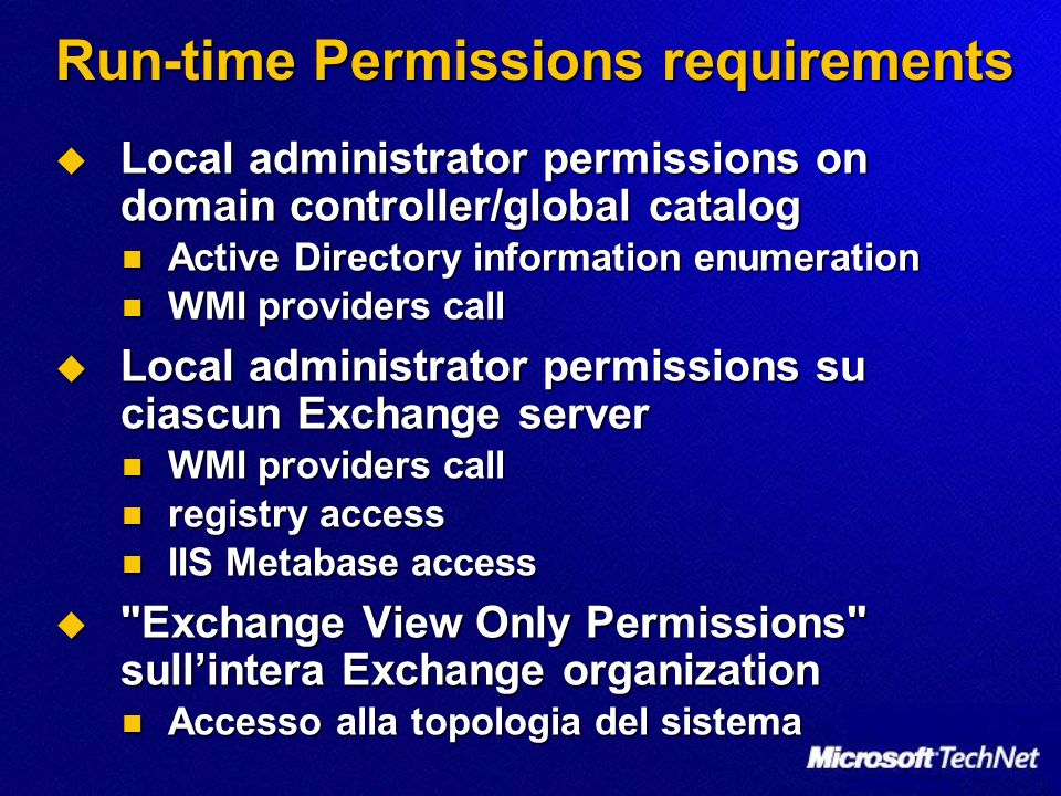 Run-time Permissions requirements Local administrator permissions on domain controller/global catalog Local administrator permissions on domain controller/global catalog Active Directory information enumeration Active Directory information enumeration WMI providers call WMI providers call Local administrator permissions su ciascun Exchange server Local administrator permissions su ciascun Exchange server WMI providers call WMI providers call registry access registry access IIS Metabase access IIS Metabase access Exchange View Only Permissions sullintera Exchange organization Exchange View Only Permissions sullintera Exchange organization Accesso alla topologia del sistema Accesso alla topologia del sistema