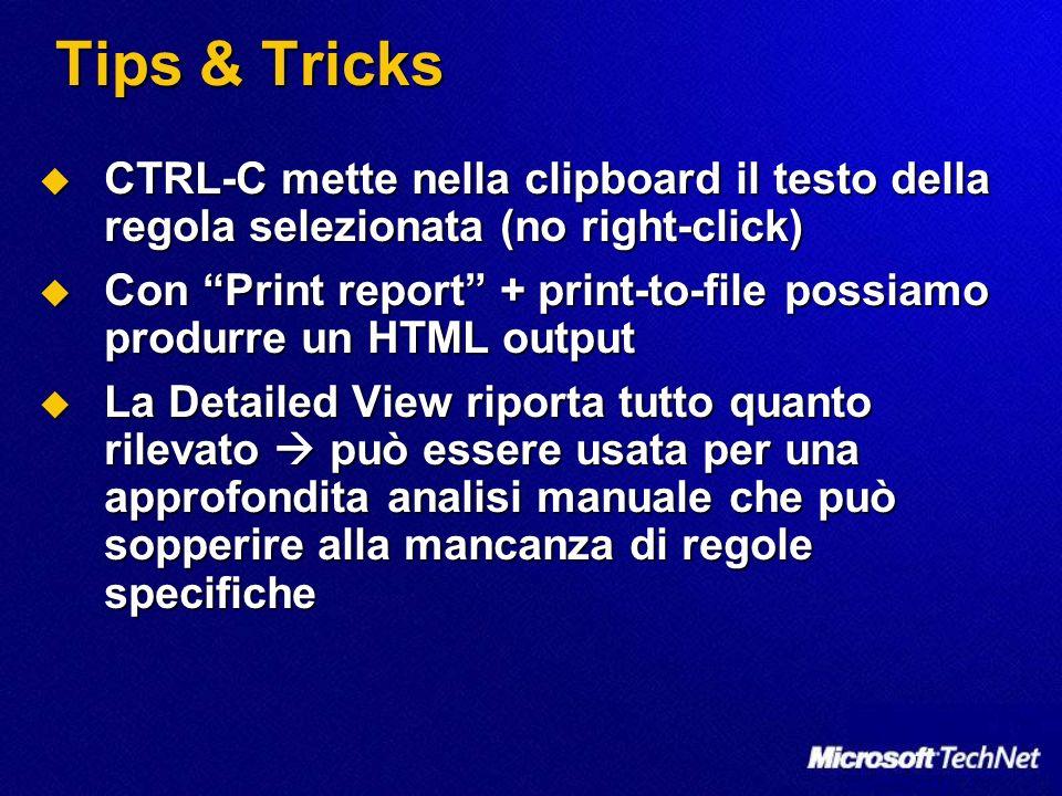 Tips & Tricks CTRL-C mette nella clipboard il testo della regola selezionata (no right-click) CTRL-C mette nella clipboard il testo della regola selezionata (no right-click) Con Print report + print-to-file possiamo produrre un HTML output Con Print report + print-to-file possiamo produrre un HTML output La Detailed View riporta tutto quanto rilevato può essere usata per una approfondita analisi manuale che può sopperire alla mancanza di regole specifiche La Detailed View riporta tutto quanto rilevato può essere usata per una approfondita analisi manuale che può sopperire alla mancanza di regole specifiche