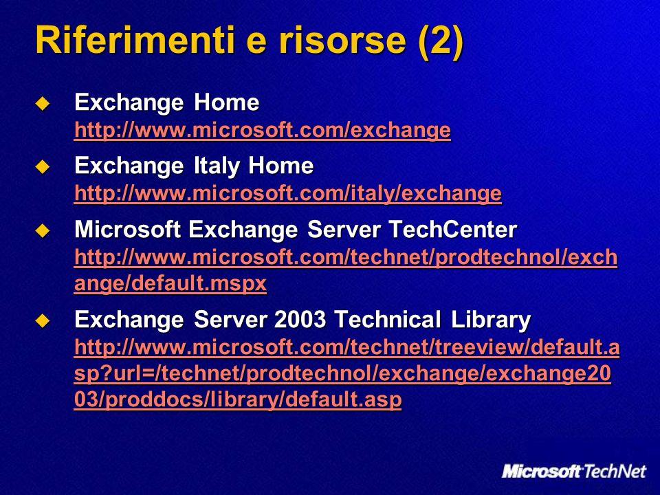 Riferimenti e risorse (2) Exchange Home http://www.microsoft.com/exchange Exchange Home http://www.microsoft.com/exchange http://www.microsoft.com/exchange Exchange Italy Home http://www.microsoft.com/italy/exchange Exchange Italy Home http://www.microsoft.com/italy/exchange http://www.microsoft.com/italy/exchange Microsoft Exchange Server TechCenter http://www.microsoft.com/technet/prodtechnol/exch ange/default.mspx Microsoft Exchange Server TechCenter http://www.microsoft.com/technet/prodtechnol/exch ange/default.mspx http://www.microsoft.com/technet/prodtechnol/exch ange/default.mspx http://www.microsoft.com/technet/prodtechnol/exch ange/default.mspx Exchange Server 2003 Technical Library http://www.microsoft.com/technet/treeview/default.a sp?url=/technet/prodtechnol/exchange/exchange20 03/proddocs/library/default.asp Exchange Server 2003 Technical Library http://www.microsoft.com/technet/treeview/default.a sp?url=/technet/prodtechnol/exchange/exchange20 03/proddocs/library/default.asp http://www.microsoft.com/technet/treeview/default.a sp?url=/technet/prodtechnol/exchange/exchange20 03/proddocs/library/default.asp http://www.microsoft.com/technet/treeview/default.a sp?url=/technet/prodtechnol/exchange/exchange20 03/proddocs/library/default.asp