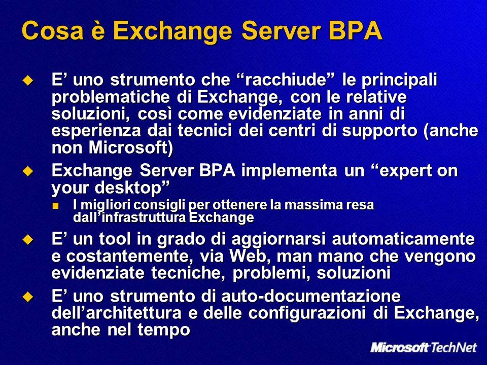 Cosa è Exchange Server BPA E uno strumento che racchiude le principali problematiche di Exchange, con le relative soluzioni, così come evidenziate in anni di esperienza dai tecnici dei centri di supporto (anche non Microsoft) E uno strumento che racchiude le principali problematiche di Exchange, con le relative soluzioni, così come evidenziate in anni di esperienza dai tecnici dei centri di supporto (anche non Microsoft) Exchange Server BPA implementa un expert on your desktop Exchange Server BPA implementa un expert on your desktop I migliori consigli per ottenere la massima resa dallinfrastruttura Exchange I migliori consigli per ottenere la massima resa dallinfrastruttura Exchange E un tool in grado di aggiornarsi automaticamente e costantemente, via Web, man mano che vengono evidenziate tecniche, problemi, soluzioni E un tool in grado di aggiornarsi automaticamente e costantemente, via Web, man mano che vengono evidenziate tecniche, problemi, soluzioni E uno strumento di auto-documentazione dellarchitettura e delle configurazioni di Exchange, anche nel tempo E uno strumento di auto-documentazione dellarchitettura e delle configurazioni di Exchange, anche nel tempo