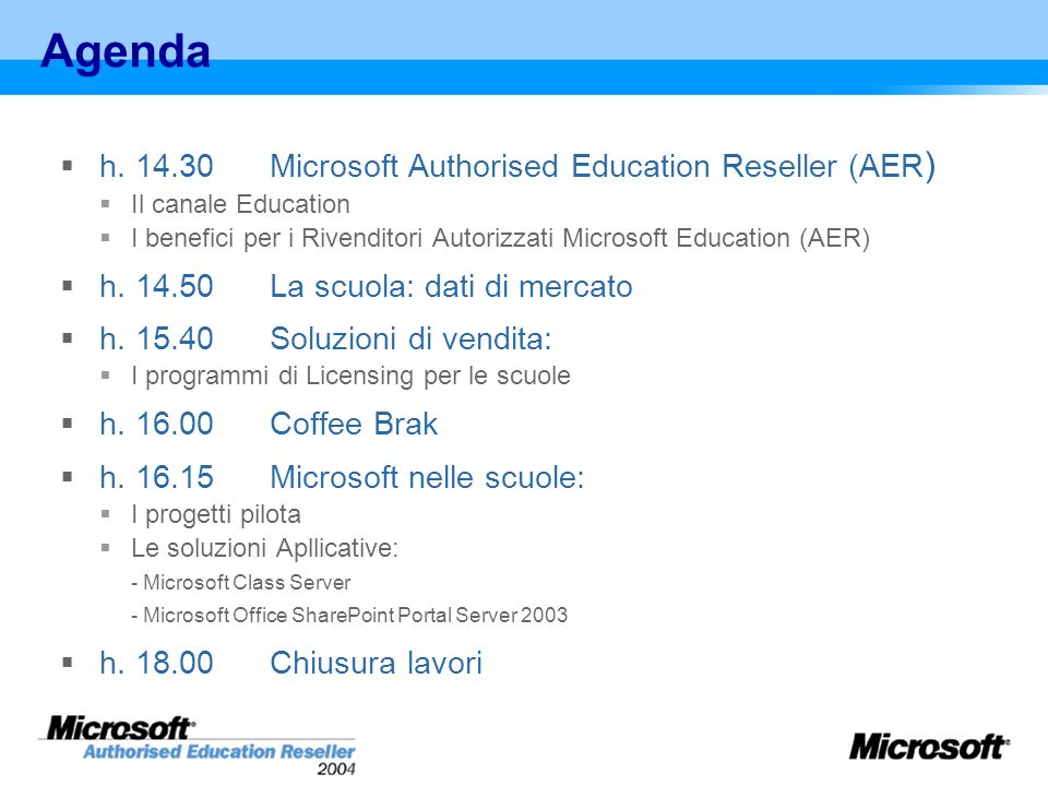 Agenda h. 14.30Microsoft Authorised Education Reseller (AER ) Il canale Education I benefici per i Rivenditori Autorizzati Microsoft Education (AER) h