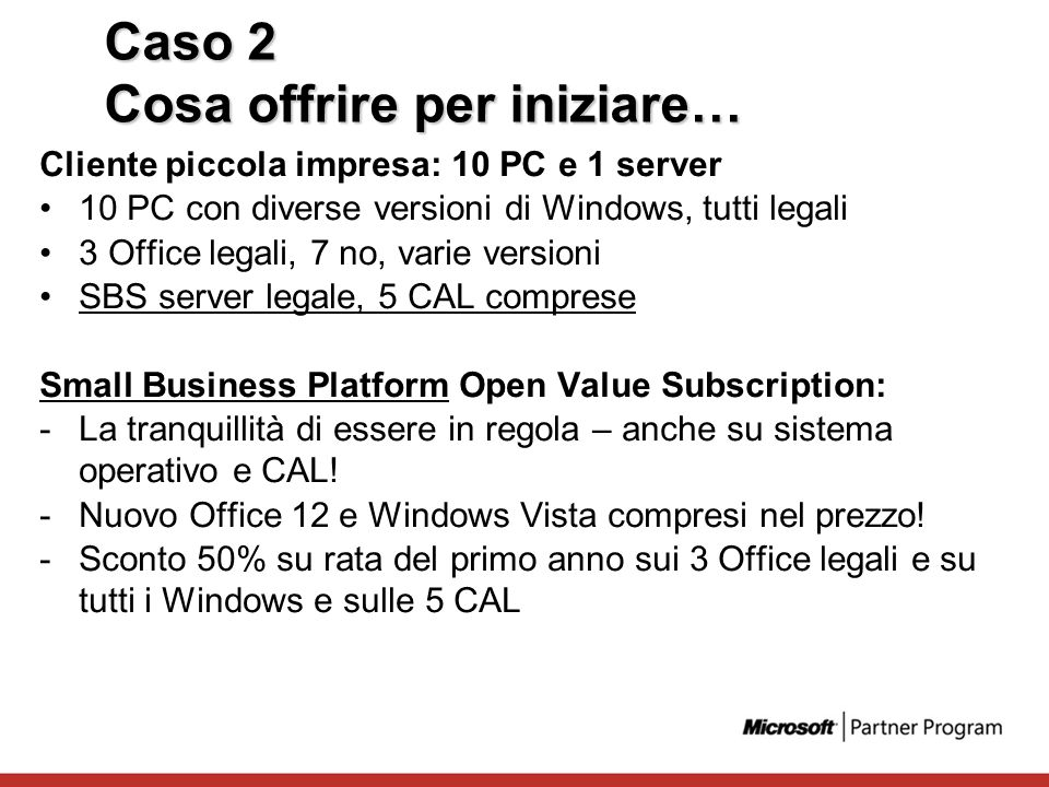 Caso 2 Cosa offrire per iniziare… Cliente piccola impresa: 10 PC e 1 server 10 PC con diverse versioni di Windows, tutti legali 3 Office legali, 7 no,