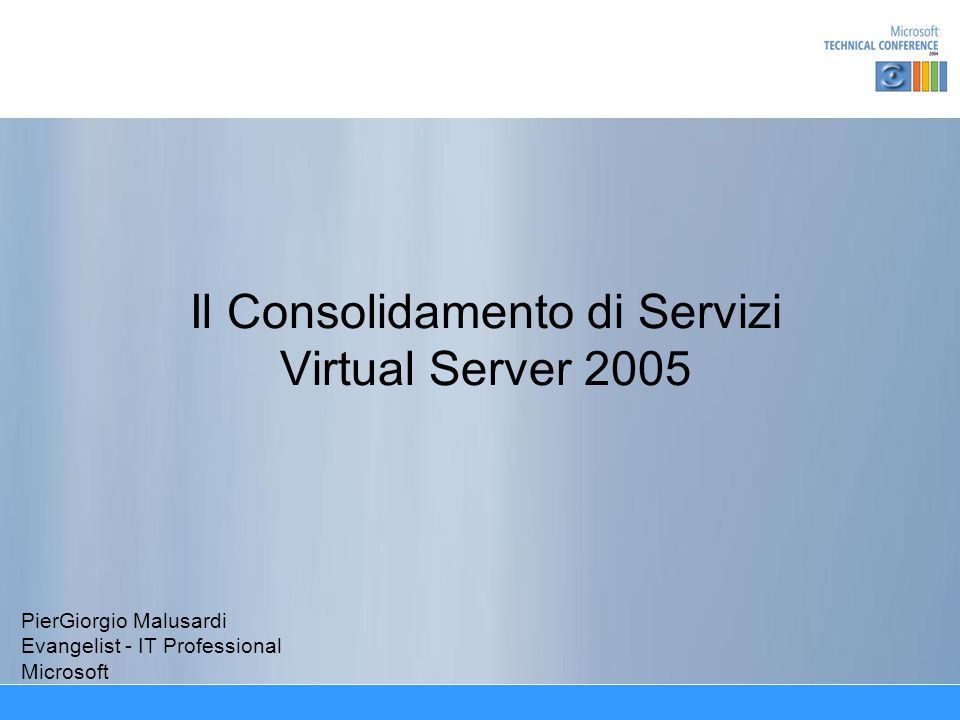 Il Consolidamento di Servizi Virtual Server 2005 PierGiorgio Malusardi Evangelist - IT Professional Microsoft