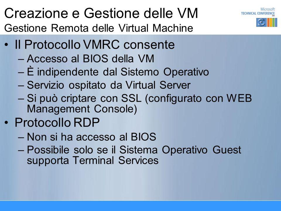 Creazione e Gestione delle VM Gestione Remota delle Virtual Machine Il Protocollo VMRC consente –Accesso al BIOS della VM –È indipendente dal Sistemo Operativo –Servizio ospitato da Virtual Server –Si può criptare con SSL (configurato con WEB Management Console) Protocollo RDP –Non si ha accesso al BIOS –Possibile solo se il Sistema Operativo Guest supporta Terminal Services